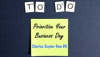 Prioritize Your Business Day - Charles Snyder Raw #9: It's unscripted, unplanned and uncooked!