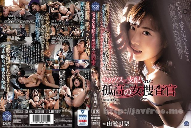 [HD][SHKD-930] 媚薬漬けで全身性感帯化 セックスに支配された孤高の女捜査官 由愛可奈