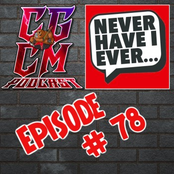 CGCM Podcast EP#78 - Never Have I Ever...