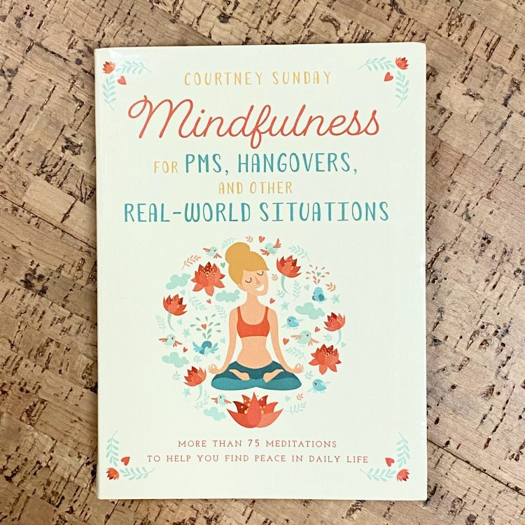 Mindfulness for PMS, Hangovers, and Other Real-World Situations: More Than 75 Meditations to Help You Find Peace in Daily Life