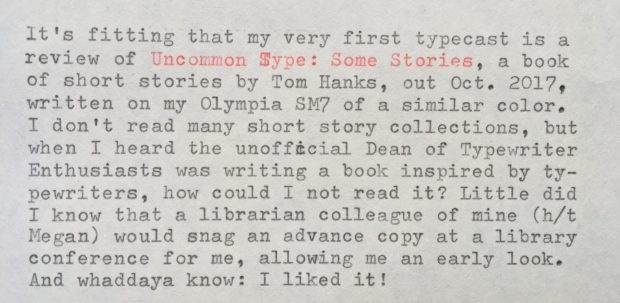 "It's fitting that my very first typecast is a review of ""Uncommon Type: Some Stories"", a book of short stories by Tom Hanks (out October 2017), written on my Olympia SM7 of a similar color. I don't read many short story collections, but when I heard the unofficial Dean of Typewriter Enthusiasts was writing a book inspired by typewriters, how could I not read it? Little did I know that a librarian colleague (h/t Megan) would snag an advance copy at a library conference for me, allowing me an early look. And whaddaya know: I liked it! But I *would* say that, right? ""Of course the typewriter and Tom Hanks fan would like it!"" Since I knew I was biased, I tried to read the book as if I'd picked it up at random without knowing its very famous author. And I liked it even then, though there are clues throughout that point to Hanks being the author. There are stories about World War II, the Apollo missions, and the life of a famous actor during a whirlwind press junket, no doubt influenced by Hanks' well-known interests and career. The bulk of the writing, though, is characteristic of simply a good writer, famous or otherwise. The highlight might be ""Christmas Eve 1953"", which alternates between a sweetly rendered scene of a World War II vet at home with his family and his vivid flashbacks to the Battle of the Bulge. I also really enjoyed ""The Past is Important to Us"", set in the near-future when time travel is possible but only to a specific time and place for 22 hours at a time. This brings a billionaire to the 1939 New York World's Fair repeatedly to track down an enchanting mystery woman. Has the makings of a great short film. Several stories feature the same friend group but with a different focus in each: ""Three Exhausting Weeks"" follows a listless man who gets more than he bargained for when he starts dating his type-A friend; ""Alan Bean Plus Four"" (so-named for the fourth person to walk on the moon) sends the gang on a fantastical, slapdash trip around the Moon; and ""Steve Wong is Perfect"" has them cheering on a reluctant bowling prodigy. Each story leads off with a picture of the typewriter mentioned in the story, be it a Hammond Type-o-Matic, Groma Kolibri, or Selectric. Most of them are used or mentioned only in passing (for a story dedicated exclusively to typewriters, typeheads can skip to the delightful ""These Are the Meditations of My Heart"", which includes a paean to the Hermes 2000), so people who didn't come to the book for the typewriters (perish the thought!) will still enjoy a fairly diverse assemblage of stories and characters. Perhaps it shouldn't be surprising that Hanks exhibits in his writing an actor's keen sense of relationships and scenic flow. It *was* surprising that this wasn't the case for dialogue, which is often over-written. But I ain't mad. I'd recommend this not only as a typewriter fan but as a librarian, to readers in search of small-dose stories that trigger a smile as often as a twinge of longing. May this book recruit ever more people into the glorious Typewriter Revolution!"