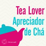 Tea Lover – Apreciador de Chá | Chá Pra Quê?