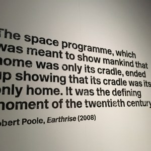 "From the wall of the museum exhibition: ""The space programme, which was meant to show mankind that its home was only its cradle, ended up showing that its cradle was its only home. It was the defining moment of the twentieth century."" By: Robert Poole, Earthrise (2008)"