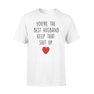 YOU'RE THE BEST HUSBAND KEEP THAT SHIT UP, GIFTS FOR HUSBAND, HUSBAND SHIRT, HUSBAND GIFTS,  FATHER'S DAY GIFT ,PLUS SIZE SHIRT