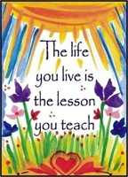 The life you live is the lesson you teach.