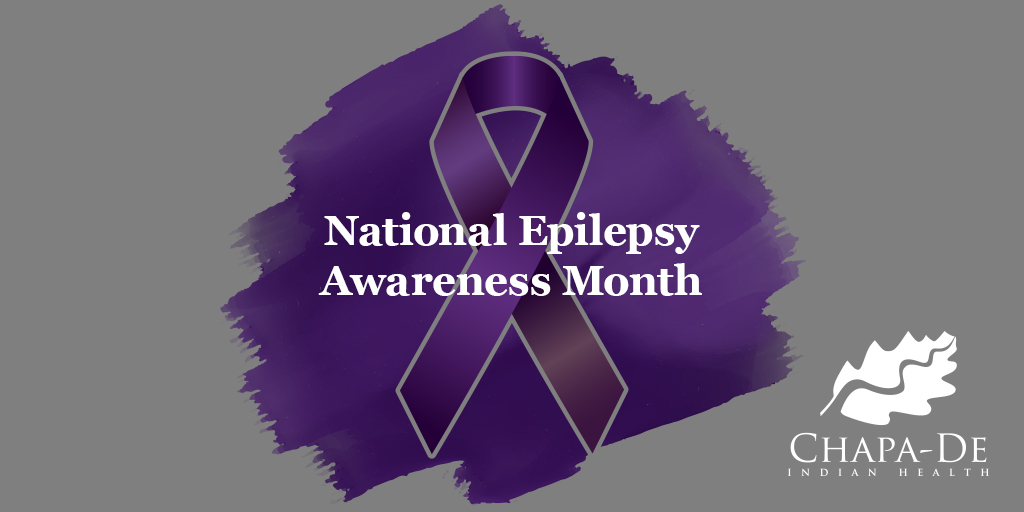 National Epilepsy Awareness MonthChapa-De Indian Health Auburn Grass Valley   Medical Clinic.