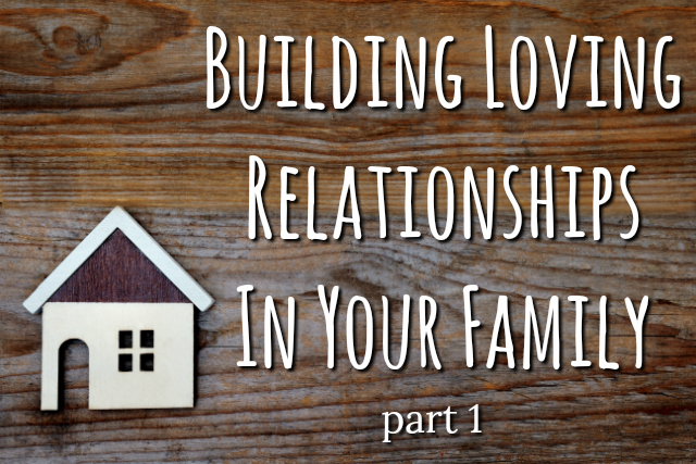 Building Loving Relationships Within Your Family- Part 1