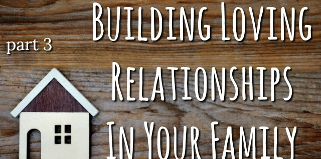 Building Loving Relationships Within Your Family- Part 3