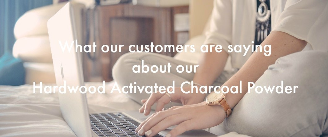 What our customers are saying about our Hardwood Activated Charcoal Powder - What our customers are Saying - Our Hardwood Charcoal Powder