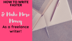 How to Write 10 Times Faster as a Freelance Writer.