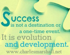 Remember, success is not a destination or a one-time event. It is an evolution and development