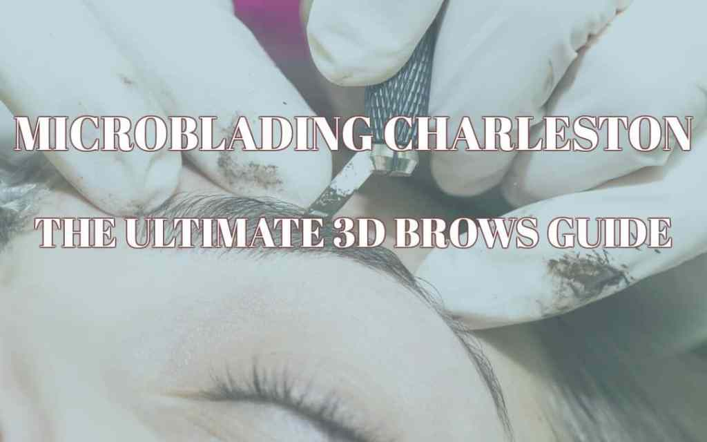 Microblading Charleston: The Ultimate 3D Brows Guide