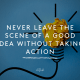 Never leave the scene of a good idea without taking action