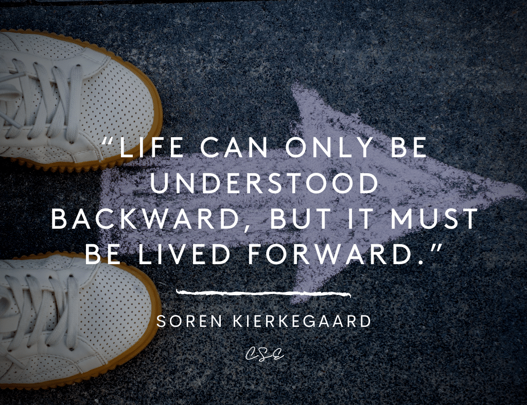 Life can only be understood backward, but it must be lived forward.