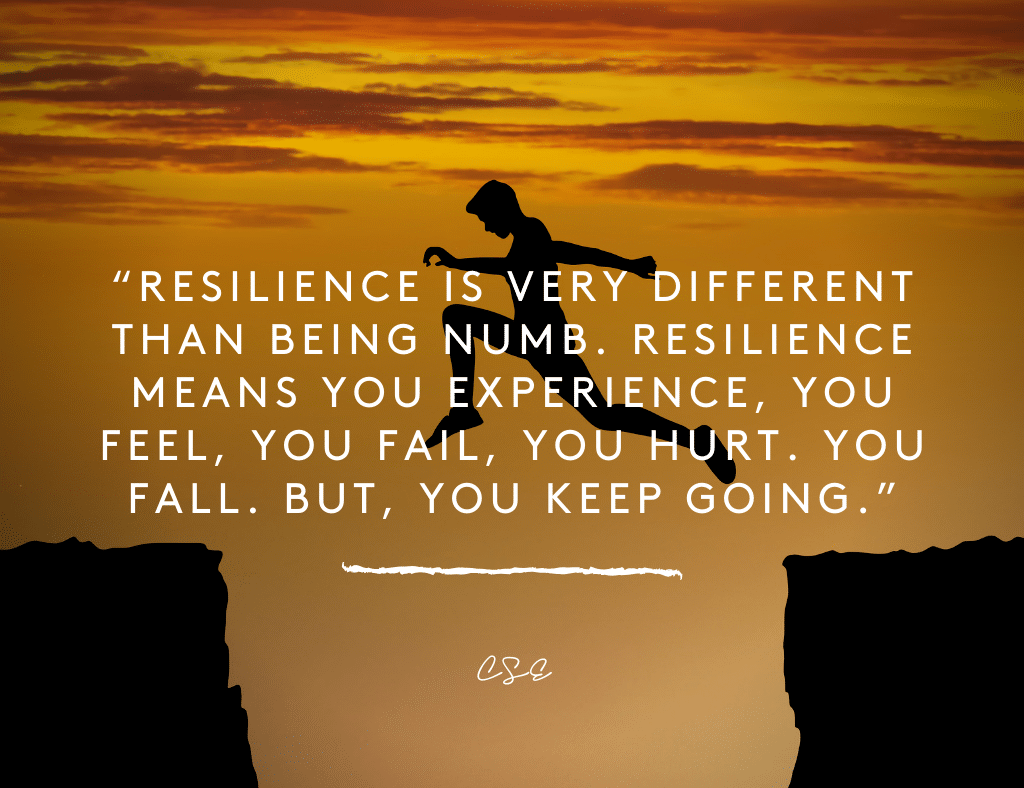 Resilience is very different than being numb. Resilience means you experience, you feel, you fail, you hurt. You fall. But, you keep going.