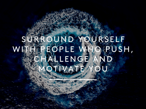 Surround yourself with people who push, challenge and motivate you