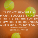 I don't measure a man's success by how high he climbs but by how high he bounces when he hits bottom. - George S Patton