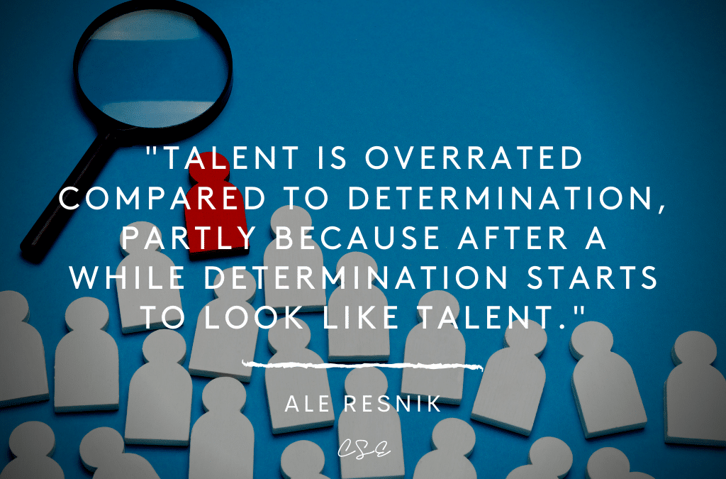 Talent is overrated compared to determination, partly because after a while determination starts to look like talent. - Ale Resnik