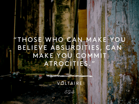 Those who can make you believe absurdities, can make you commit atrocities - voltaire