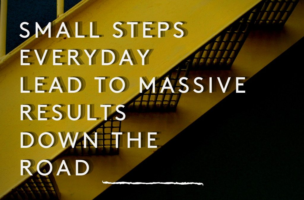 Small steps everyday lead to massive results down the road
