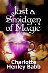 Just a Smidgen of Magic by Charlotte Henley Babb