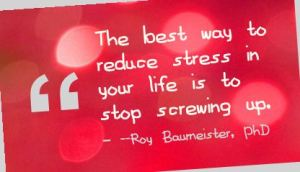 The best way to reduce stress in your life is to stop screwing up --Roy Baumeister, PhD