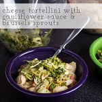 Cheese Tortellini with Cauliflower Sauce, Tomatoes, & Brussels Sprouts