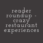 Crazy Restaurant Experiences (Reader Roundup)