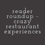 Reader Roundup – Crazy Restaurant Experiences
