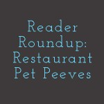 Reader Roundup – Restaurant Pet Peeves