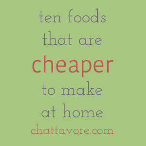 Unless you're eating off the dollar menu, you can save a ton of money by cooking for yourself. Here are ten foods that are cheaper to make at home. | list from Chattavore.com