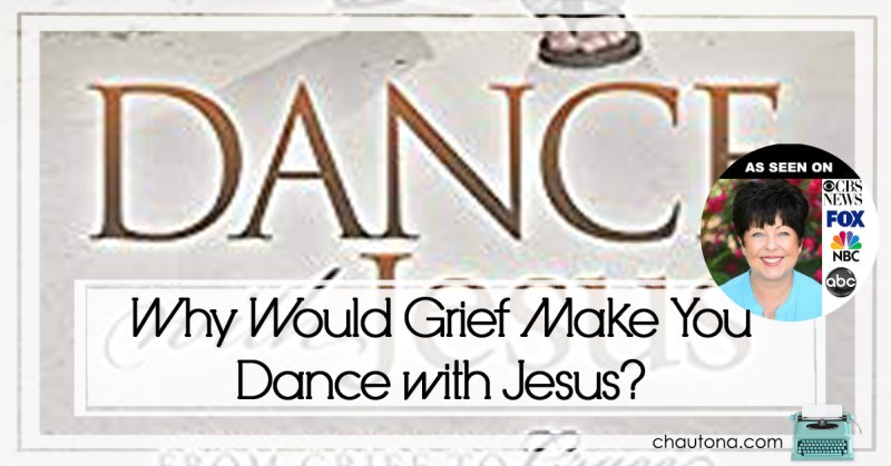 Why Would Grief Make You Dance with Jesus?
