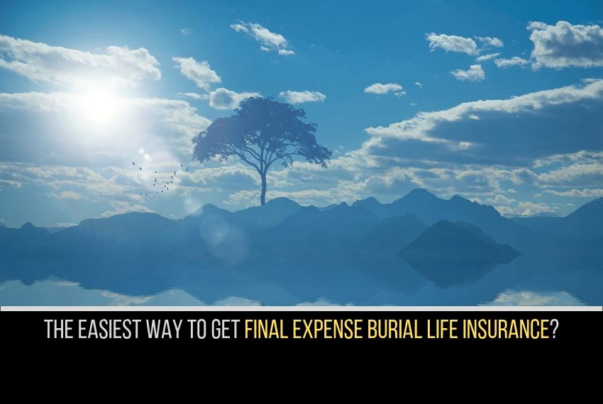 the easiest and fastest way to get final expense burial life insurance