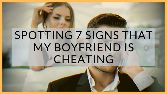 Spotting 7 Signs That My Boyfriend Is Cheating