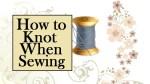 """Click on the link above for the tutorial video. This image shows a spool of thread and the text says, """"How to Knot When Sewing"""" (meaning when one sews by hand). The tutorial associated with this image is found at ChellyWood.com"""