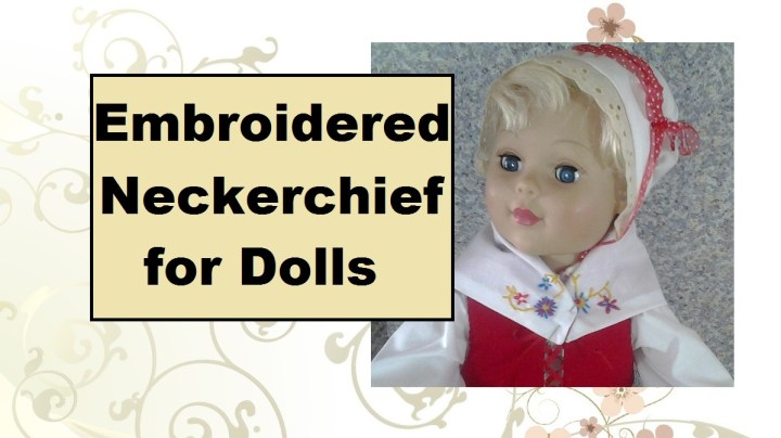 "Image of eighteen-inch doll wearing a folksy-looking neckerchief that has been embroidered with flowers. Header says, ""Embroidered neckerchief for dolls."""