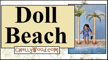 """The image shows an American Girl doll, Kaya, wearing a hand-made swimsuit. She stands between two palm trees that seem to be made of wrapping paper cardboard tubes that have been decorated to look like palm trees. In front of the doll is a shimmering """"sea"""" made of table cloth material. Behind her, another table cloth is decorated with quilt batting to look like clouds. The words overlaying this scene say, """"Doll Beach"""" and the URL ChellyWood.com is offered, as a location where you can learn more about creating this and other dioramas for doll play videos."""