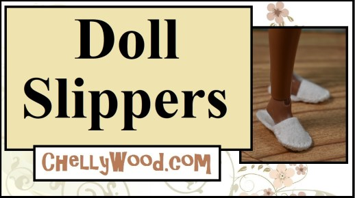 "The image shows a doll's foot posed to show that she's wearing handmade felt slippers -- house slippers made of felt-- and the overlay says ""doll slippers"" and offers the website URL ChellyWood.com where you can find the free pattern and tutorial for making a pair of fashion doll's slippers to fit Barbie, Skipper, vintage Francie dolls, Liv dolls, and many other dolls in the 10 inch to 11.5-inch doll size range."