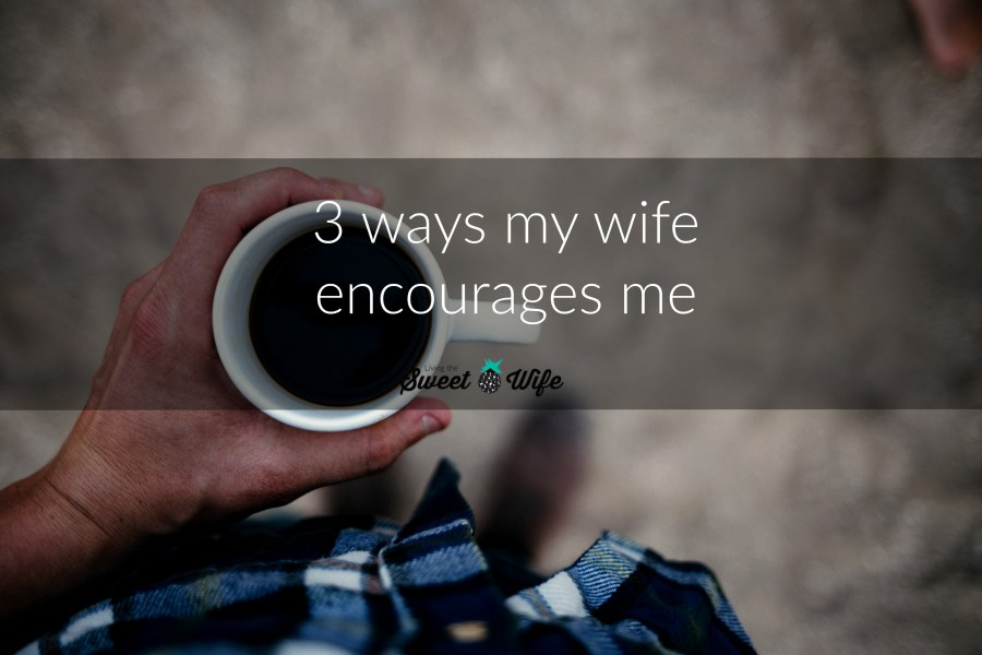 """During our short, going-on-three-years marriage, I've realized that I'm blessed with a woman who encourages me well. I want to tell you about her—about how her consistent encouragement makes our marriage better."""