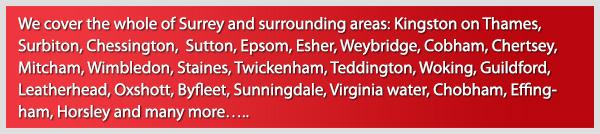 We cover the whole of Surrey and surrounding areas: Kingston upon Thames, Surbiton, Chessington, Sutton, Epsom, Esher, Weybrige, Cobham, Chertsey, Mitchum, Wimbledon, Staines, Twickenham, Teddington, Woking, Guildford, Leatherhead, Oxshot, Byfleet, Sunningdale, Virginia Water, Chobham, Effingham, Horsely and many more
