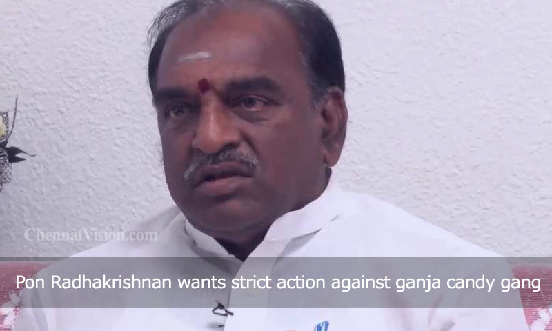 Pon Radhakrishnan wants strict action against ganja candy gang
