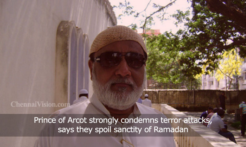 Prince of Arcot strongly condemns terror attacks, says they spoil sanctity of Ramadan