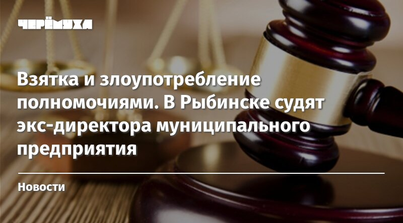 Взятка и злоупотребление полномочиями. В Рыбинске судят ...