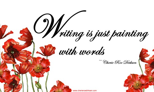 Writing is Just Painting with Words… – Cherie Roe Dirksen