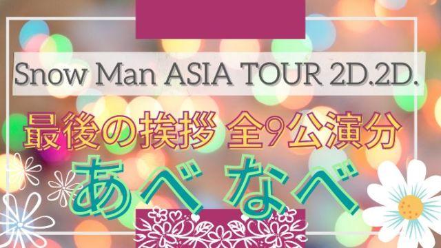 【涙腺崩壊】Snow Man ASIA TOUR 2D.2D.最後の挨拶【阿部くん渡辺くん全9公演分】
