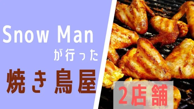 【Snow Man 焼き鳥 】といえばどこのお店?【ロケ地】【2店舗紹介】