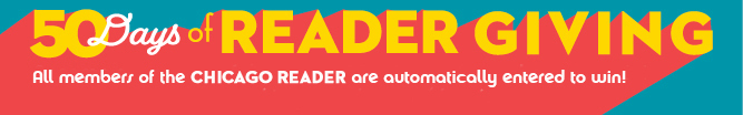50 Days of READER GIVING: All members of the Chicago Reader are automatically entered to win!