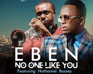 Download and Lyrics: No One Like You - Eben Ft. Nathaniel Bassey