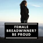 Be proud of being the female breadwinner