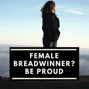 Be proud of being the female breadwinner